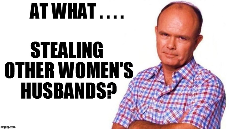 STEALING OTHER WOMEN'S HUSBANDS? AT WHAT . . . . | made w/ Imgflip meme maker