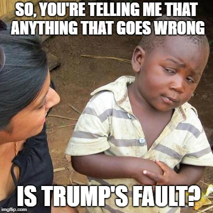 Trump Derangement Syndrome Sweeps Nation--every bad thing blamed on Trump! | SO, YOU'RE TELLING ME THAT ANYTHING THAT GOES WRONG IS TRUMP'S FAULT? | image tagged in memes,third world skeptical kid,trump,trump derangement syndrome | made w/ Imgflip meme maker