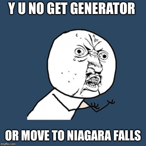 Y U No Meme | Y U NO GET GENERATOR OR MOVE TO NIAGARA FALLS | image tagged in memes,y u no | made w/ Imgflip meme maker