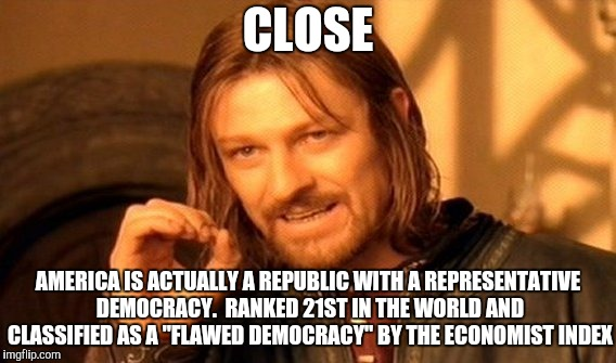 "One Does Not Simply Meme | CLOSE AMERICA IS ACTUALLY A REPUBLIC WITH A REPRESENTATIVE DEMOCRACY.  RANKED 21ST IN THE WORLD AND CLASSIFIED AS A ""FLAWED DEMOCRACY"" BY TH 