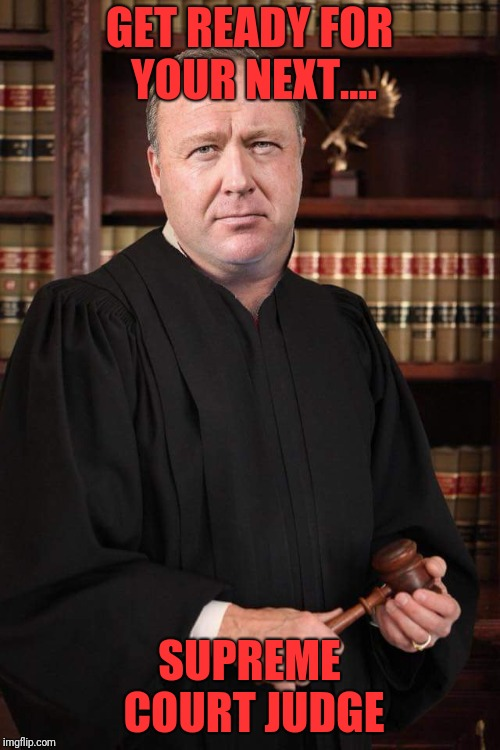 Alex Jones scotus | GET READY FOR YOUR NEXT.... SUPREME COURT JUDGE | image tagged in alex jones,infowars,info wars | made w/ Imgflip meme maker