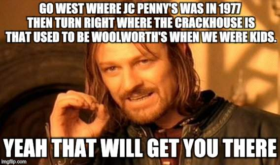 One Does Not Simply Meme | GO WEST WHERE JC PENNY'S WAS IN 1977 THEN TURN RIGHT WHERE THE CRACKHOUSE IS THAT USED TO BE WOOLWORTH'S WHEN WE WERE KIDS. YEAH THAT WILL G | image tagged in memes,one does not simply | made w/ Imgflip meme maker