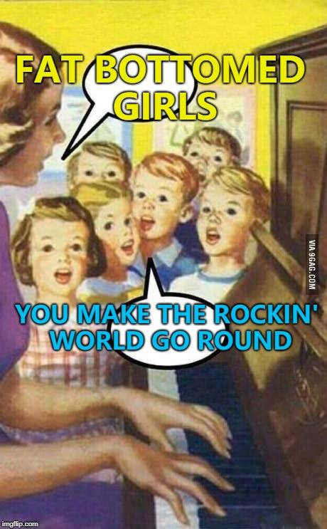Get them young... :) | FAT BOTTOMED GIRLS YOU MAKE THE ROCKIN' WORLD GO ROUND | image tagged in teache kid singing,memes,queen,music | made w/ Imgflip meme maker