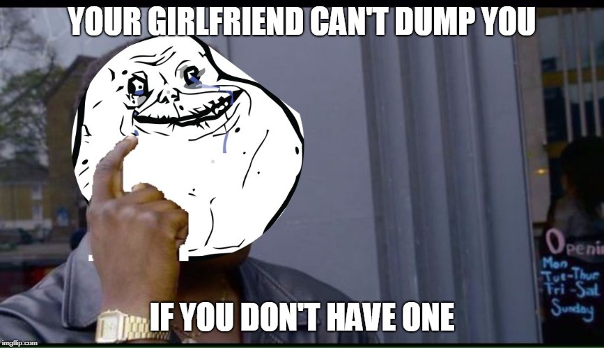 YOUR GIRLFRIEND CAN'T DUMP YOU IF YOU DON'T HAVE ONE | image tagged in forever smarts | made w/ Imgflip meme maker