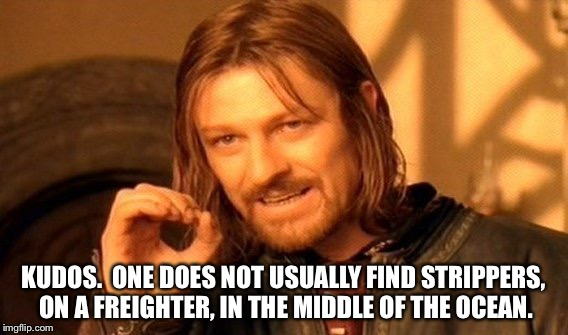 One Does Not Simply Meme | KUDOS.  ONE DOES NOT USUALLY FIND STRIPPERS, ON A FREIGHTER, IN THE MIDDLE OF THE OCEAN. | image tagged in memes,one does not simply | made w/ Imgflip meme maker