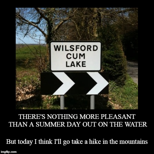 where you can stroke all day and never get in a boat | THERE'S NOTHING MORE PLEASANT THAN A SUMMER DAY OUT ON THE WATER | But today I think I'll go take a hike in the mountains | image tagged in funny,demotivationals,funny signs,signs,funny road signs | made w/ Imgflip demotivational maker