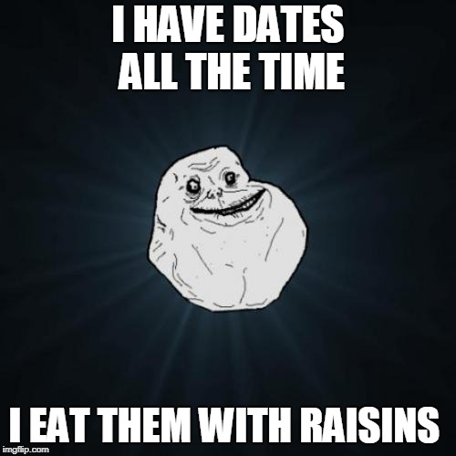 Forever Alone Meme | I HAVE DATES ALL THE TIME I EAT THEM WITH RAISINS | image tagged in memes,forever alone | made w/ Imgflip meme maker