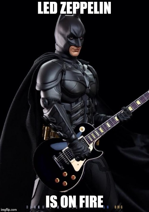 Batman Rocks! | LED ZEPPELIN IS ON FIRE | image tagged in batman rocks | made w/ Imgflip meme maker