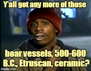 Y'all got any more of those boar vessels, 500-600 B.C., Etruscan, ceramic? | made w/ Imgflip meme maker