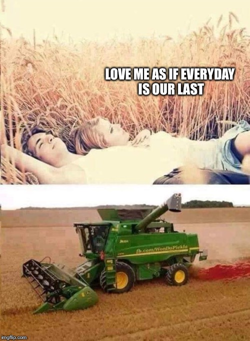 LOVE ME AS IF EVERYDAY IS OUR LAST | image tagged in memes,love | made w/ Imgflip meme maker