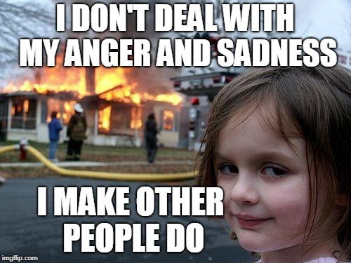Disaster Girl Meme | I DON'T DEAL WITH MY ANGER AND SADNESS I MAKE OTHER PEOPLE DO | image tagged in memes,disaster girl | made w/ Imgflip meme maker