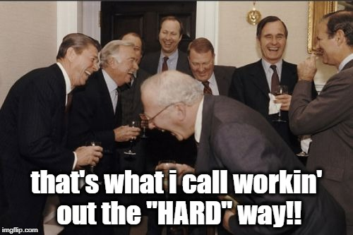 "Laughing Men In Suits Meme | that's what i call workin' out the ""HARD"" way!! 
