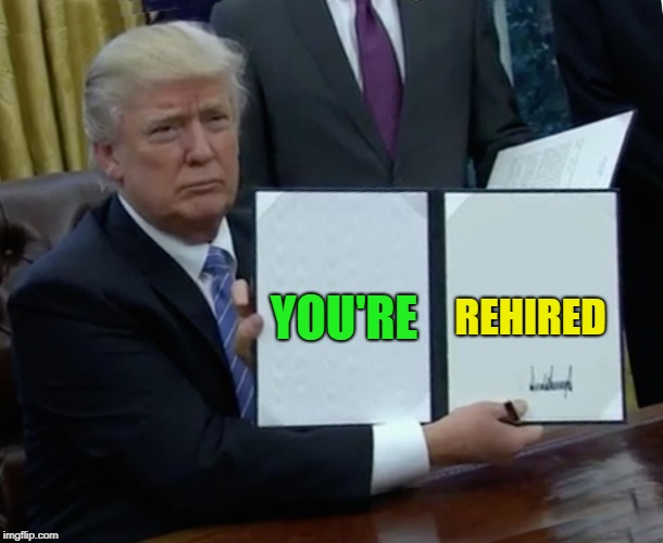 Trump Bill Signing Meme | YOU'RE REHIRED | image tagged in memes,trump bill signing | made w/ Imgflip meme maker