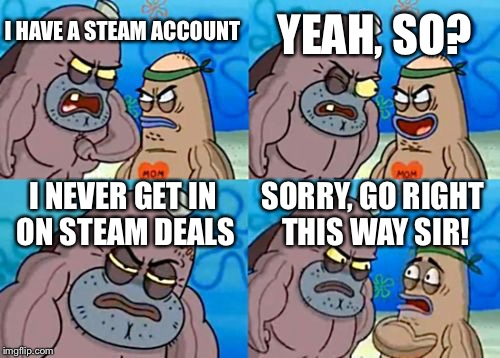 How Tough Are You Meme | I HAVE A STEAM ACCOUNT YEAH, SO? I NEVER GET IN ON STEAM DEALS SORRY, GO RIGHT THIS WAY SIR! | image tagged in memes,how tough are you | made w/ Imgflip meme maker