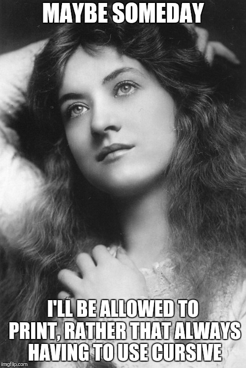 Thinking Beauty | MAYBE SOMEDAY I'LL BE ALLOWED TO PRINT, RATHER THAT ALWAYS HAVING TO USE CURSIVE | image tagged in thinking beauty,cursive,maybe someday | made w/ Imgflip meme maker