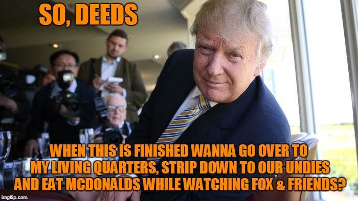 SO, DEEDS WHEN THIS IS FINISHED WANNA GO OVER TO MY LIVING QUARTERS, STRIP DOWN TO OUR UNDIES AND EAT MCDONALDS WHILE WATCHING FOX & FRIENDS | made w/ Imgflip meme maker