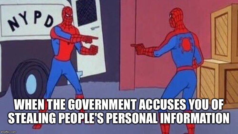 spiderman pointing at spiderman | WHEN THE GOVERNMENT ACCUSES YOU OF STEALING PEOPLE'S PERSONAL INFORMATION | image tagged in spiderman pointing at spiderman | made w/ Imgflip meme maker