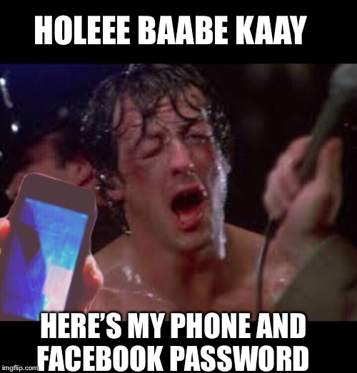 Rez Girls | HOLEEE BAABE KAAY HERE'S MY PHONE AND FACEBOOK PASSWORD | image tagged in rocky balboa | made w/ Imgflip meme maker