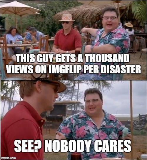 See Nobody Cares Meme | THIS GUY GETS A THOUSAND VIEWS ON IMGFLIP PER DISASTER SEE? NOBODY CARES | image tagged in memes,see nobody cares | made w/ Imgflip meme maker
