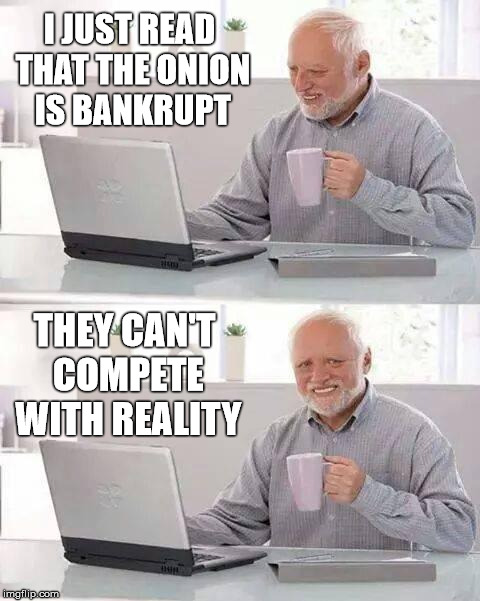 Will miss theonion.com  | I JUST READ THAT THE ONION IS BANKRUPT THEY CAN'T COMPETE WITH REALITY | image tagged in memes,hide the pain harold,the onion,stupid,todaysreality | made w/ Imgflip meme maker
