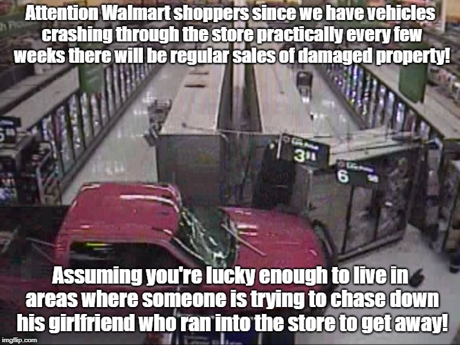 Walmart Drive Through | Attention Walmart shoppers since we have vehicles crashing through the store practically every few weeks there will be regular sales of dama | image tagged in walmart,crime,road rage,discount sale | made w/ Imgflip meme maker