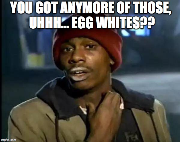 Y'all Got Any More Of That Meme | YOU GOT ANYMORE OF THOSE, UHHH... EGG WHITES?? | image tagged in memes,y'all got any more of that | made w/ Imgflip meme maker