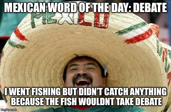 mexican word of the day | MEXICAN WORD OF THE DAY: DEBATE I WENT FISHING BUT DIDN'T CATCH ANYTHING BECAUSE THE FISH WOULDNT TAKE DEBATE | image tagged in mexican word of the day | made w/ Imgflip meme maker