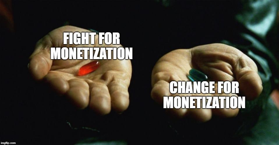 Monetization Woes |  FIGHT FOR MONETIZATION; CHANGE FOR MONETIZATION | image tagged in red pill blue pill,money,youtube,youtubers,fight | made w/ Imgflip meme maker