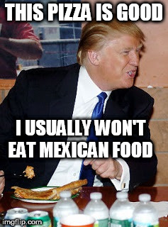 THIS PIZZA IS GOOD I USUALLY WON'T EAT MEXICAN FOOD | image tagged in pizza trump | made w/ Imgflip meme maker