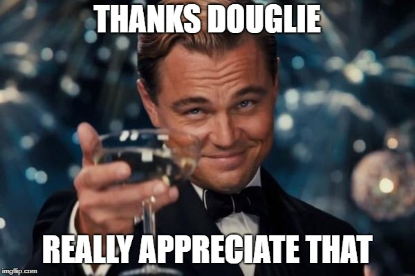 Leonardo Dicaprio Cheers Meme | THANKS DOUGLIE REALLY APPRECIATE THAT | image tagged in memes,leonardo dicaprio cheers | made w/ Imgflip meme maker