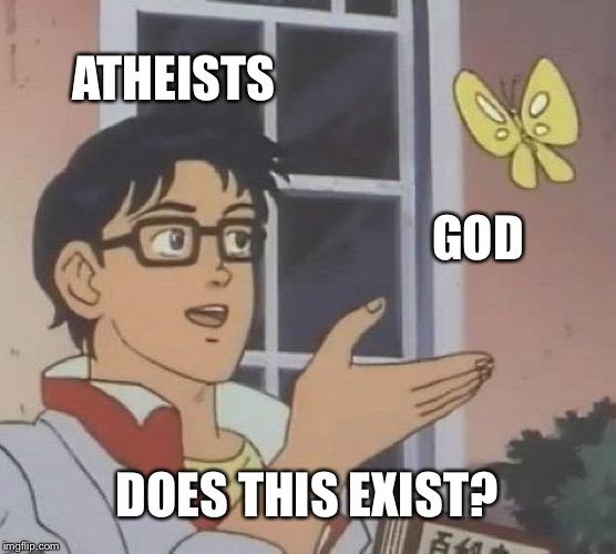 Is This A Pigeon Meme | ATHEISTS GOD DOES THIS EXIST? | image tagged in memes,is this a pigeon | made w/ Imgflip meme maker