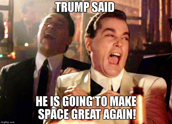 Good Fellas Hilarious Meme | TRUMP SAID HE IS GOING TO MAKE SPACE GREAT AGAIN! | image tagged in memes,good fellas hilarious | made w/ Imgflip meme maker