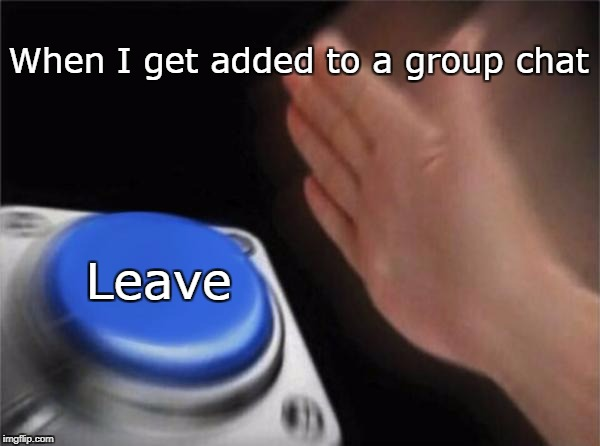 Blank Nut Button Meme | When I get added to a group chat Leave | image tagged in memes,blank nut button | made w/ Imgflip meme maker
