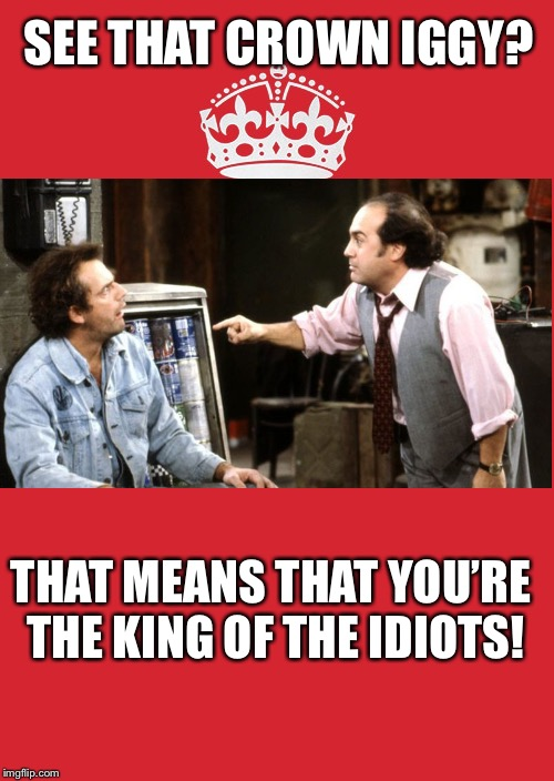 Congratulations  | SEE THAT CROWN IGGY? THAT MEANS THAT YOU'RE THE KING OF THE IDIOTS! | image tagged in memes,keep calm and carry on red,iggy on dude,funny car crash,like a boss,taxi jim | made w/ Imgflip meme maker