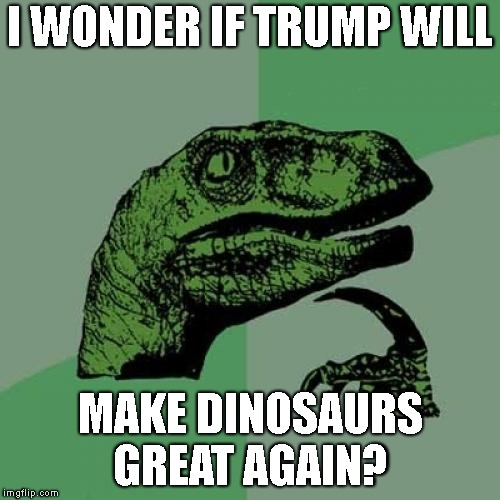 Philosoraptor Meme | I WONDER IF TRUMP WILL MAKE DINOSAURS GREAT AGAIN? | image tagged in memes,philosoraptor | made w/ Imgflip meme maker