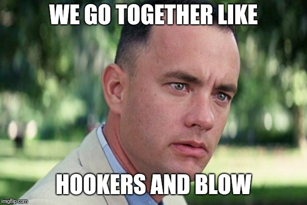 Forrest gump | WE GO TOGETHER LIKE HOOKERS AND BLOW | image tagged in forrest gump | made w/ Imgflip meme maker