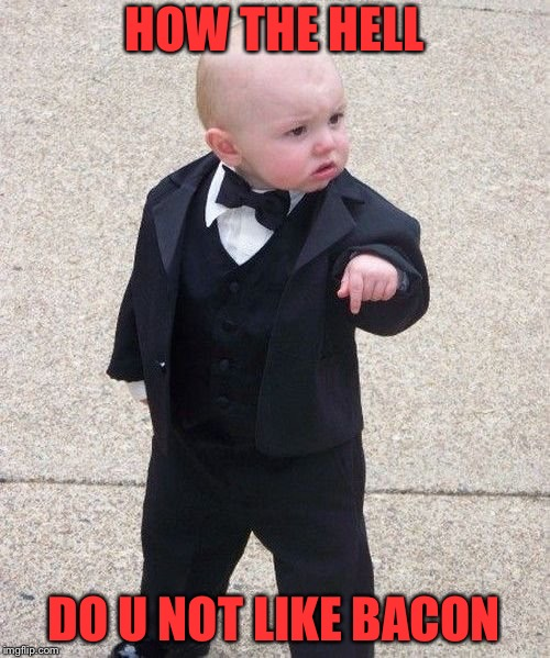 Baby Godfather | HOW THE HELL DO U NOT LIKE BACON | image tagged in memes,baby godfather | made w/ Imgflip meme maker