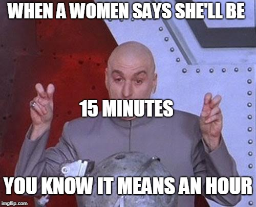 Women at shops | WHEN A WOMEN SAYS SHE'LL BE 15 MINUTES YOU KNOW IT MEANS AN HOUR | image tagged in memes,dr evil laser,funny,women,shopping,money | made w/ Imgflip meme maker