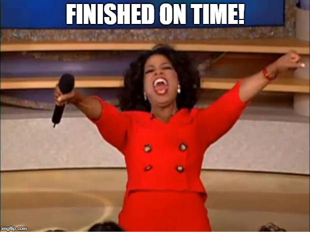 Oprah You Get A Meme | FINISHED ON TIME! | image tagged in memes,oprah you get a | made w/ Imgflip meme maker