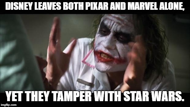 Why? | DISNEY LEAVES BOTH PIXAR AND MARVEL ALONE, YET THEY TAMPER WITH STAR WARS. | image tagged in memes,and everybody loses their minds,star wars,marvel,pixar | made w/ Imgflip meme maker