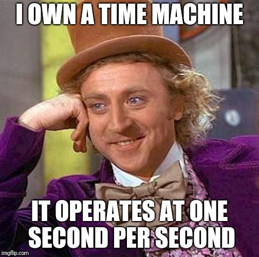 Marty! We need to go back! | I OWN A TIME MACHINE IT OPERATES AT ONE SECOND PER SECOND | image tagged in memes,creepy condescending wonka,time machine,ilikepie314159265358979 | made w/ Imgflip meme maker