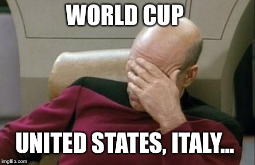 Captain Picard Facepalm Meme | WORLD CUP UNITED STATES, ITALY... | image tagged in memes,captain picard facepalm | made w/ Imgflip meme maker