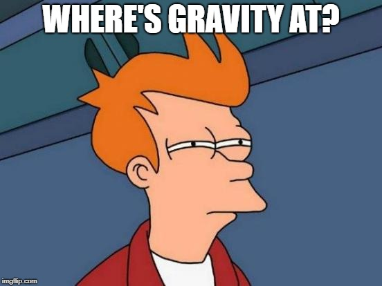 Futurama Fry Meme | WHERE'S GRAVITY AT? | image tagged in memes,futurama fry | made w/ Imgflip meme maker