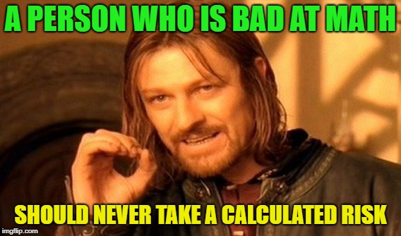 Do the math? | A PERSON WHO IS BAD AT MATH SHOULD NEVER TAKE A CALCULATED RISK | image tagged in memes,one does not simply,risk,funny | made w/ Imgflip meme maker