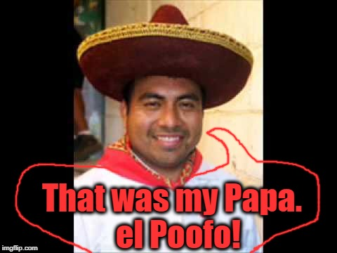 That was my Papa.  el Poofo! | made w/ Imgflip meme maker