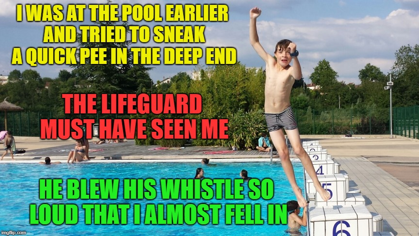 Summertime Pool Rules | I WAS AT THE POOL EARLIER AND TRIED TO SNEAK A QUICK PEE IN THE DEEP END HE BLEW HIS WHISTLE SO LOUD THAT I ALMOST FELL IN THE LIFEGUARD MUS | image tagged in memes,funny,swimming pool,pee | made w/ Imgflip meme maker