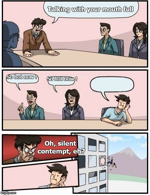 Boardroom Meeting Suggestion Meme | Talking with your mouth full So hot now ! So hot now ! Oh, silent contempt, eh? | image tagged in memes,boardroom meeting suggestion | made w/ Imgflip meme maker