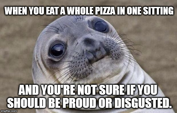 Awkward Moment Sealion Meme | WHEN YOU EAT A WHOLE PIZZA IN ONE SITTING AND YOU'RE NOT SURE IF YOU SHOULD BE PROUD OR DISGUSTED. | image tagged in memes,awkward moment sealion | made w/ Imgflip meme maker