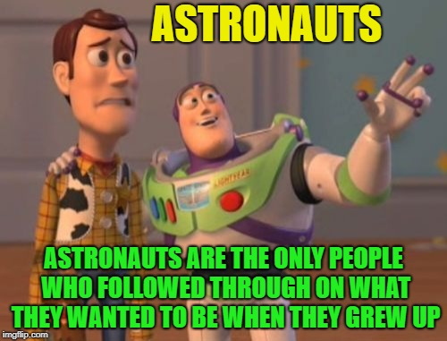 What did you want to be when you grew up? | ASTRONAUTS ASTRONAUTS ARE THE ONLY PEOPLE WHO FOLLOWED THROUGH ON WHAT THEY WANTED TO BE WHEN THEY GREW UP | image tagged in memes,x,x everywhere,x x everywhere,funny,astronaut | made w/ Imgflip meme maker