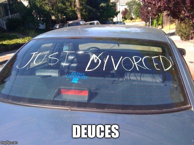 just divorced | DEUCES | image tagged in just divorced | made w/ Imgflip meme maker